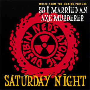 "Ned's Atomic Dustbin-Saturday Night. (From the soundtrack ""So I Married an Axe Murderer"""